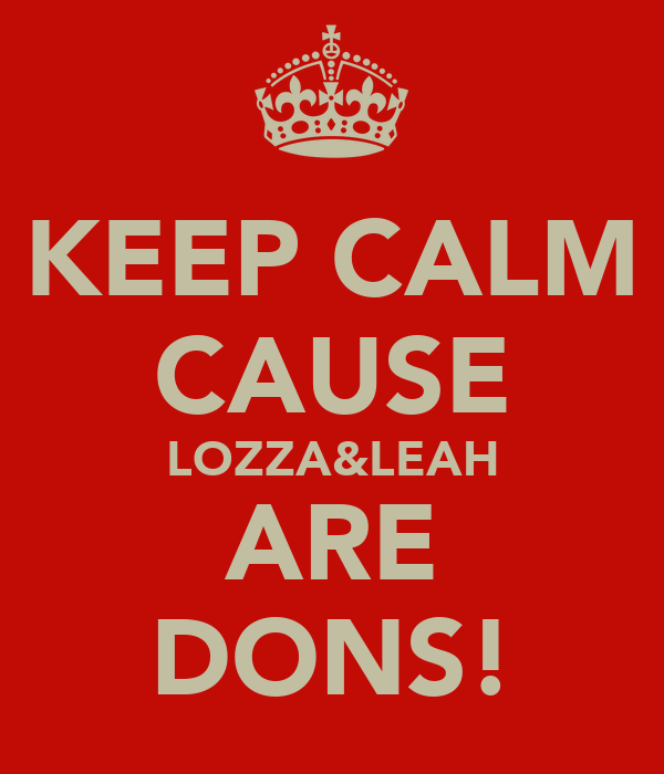 KEEP CALM CAUSE LOZZA&LEAH ARE DONS!