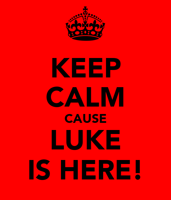 KEEP CALM CAUSE LUKE IS HERE!