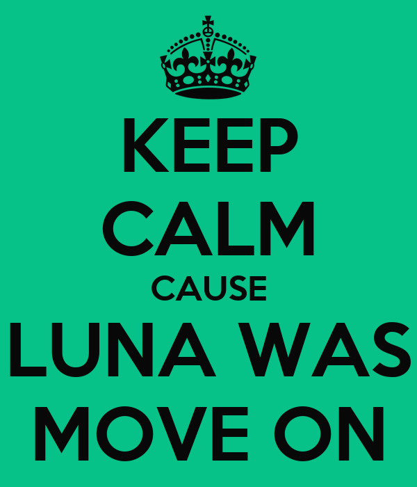 KEEP CALM CAUSE LUNA WAS MOVE ON
