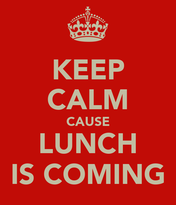 KEEP CALM CAUSE LUNCH IS COMING