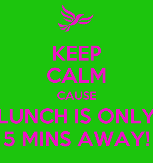 KEEP CALM CAUSE LUNCH IS ONLY 5 MINS AWAY!
