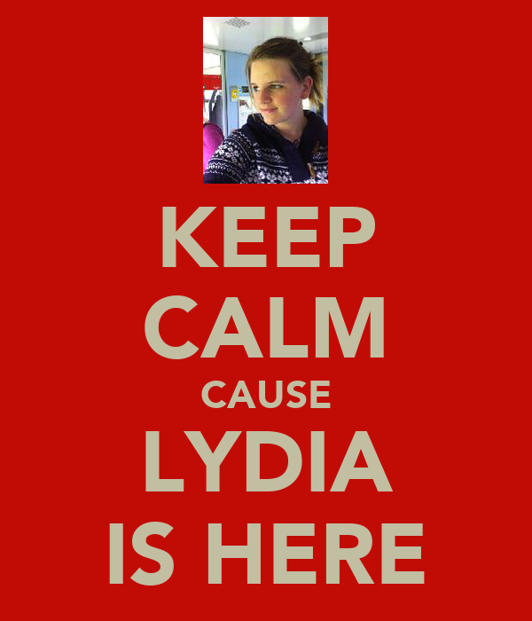 KEEP CALM CAUSE LYDIA IS HERE