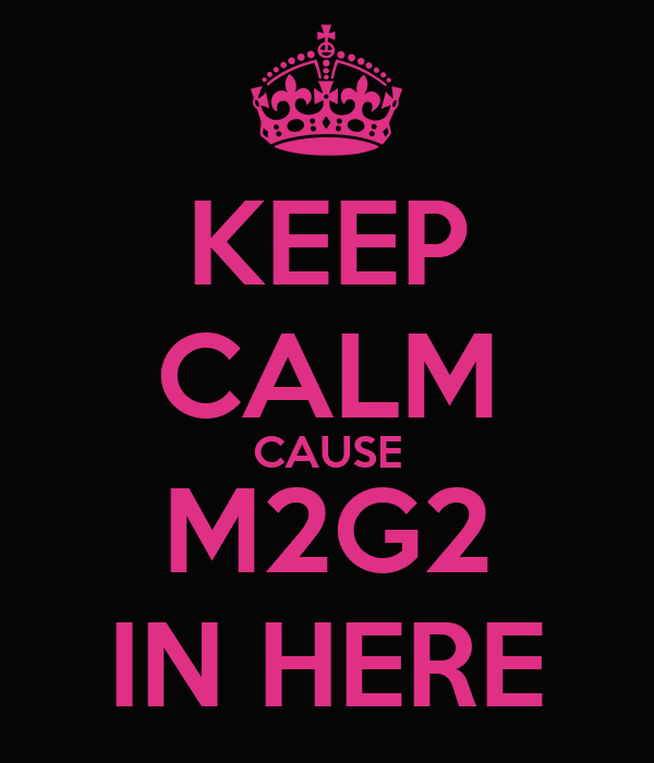 KEEP CALM CAUSE M2G2 IN HERE