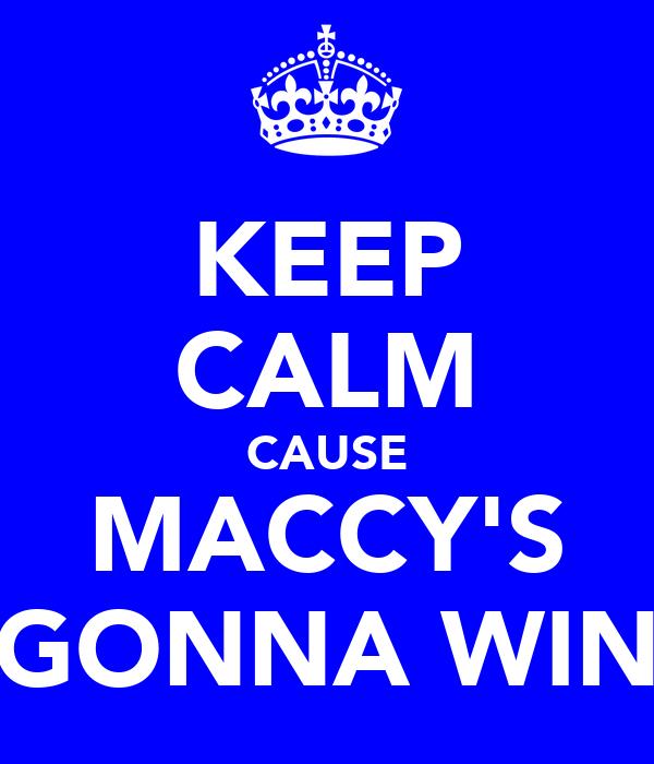 KEEP CALM CAUSE MACCY'S GONNA WIN