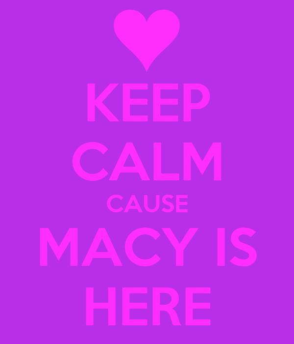 KEEP CALM CAUSE MACY IS HERE