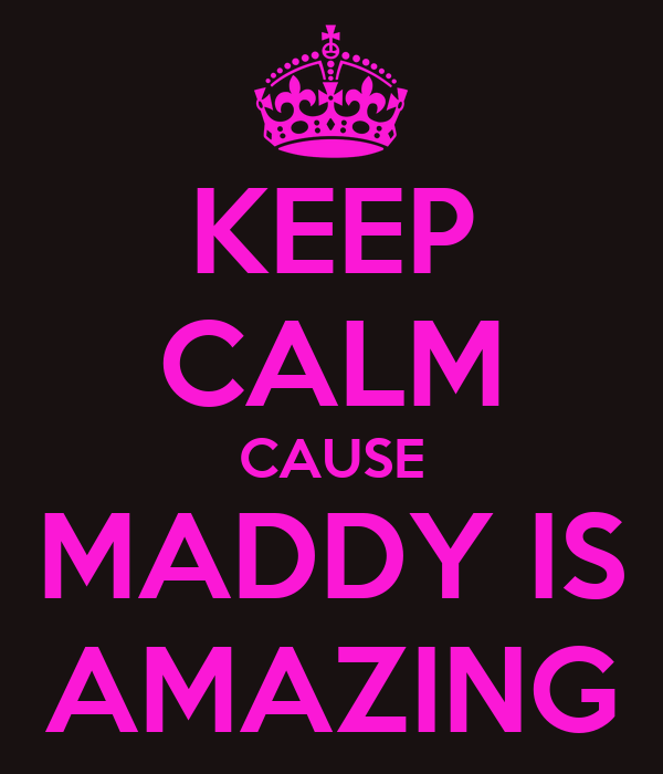 KEEP CALM CAUSE MADDY IS AMAZING