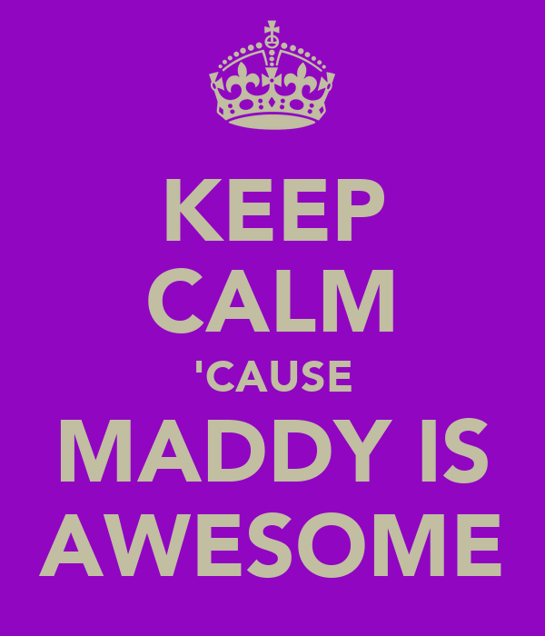 KEEP CALM 'CAUSE MADDY IS AWESOME