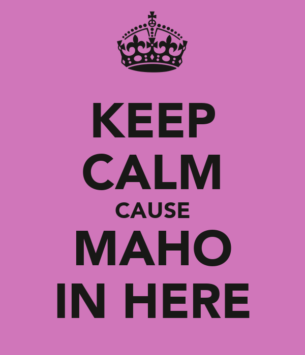 KEEP CALM CAUSE MAHO IN HERE