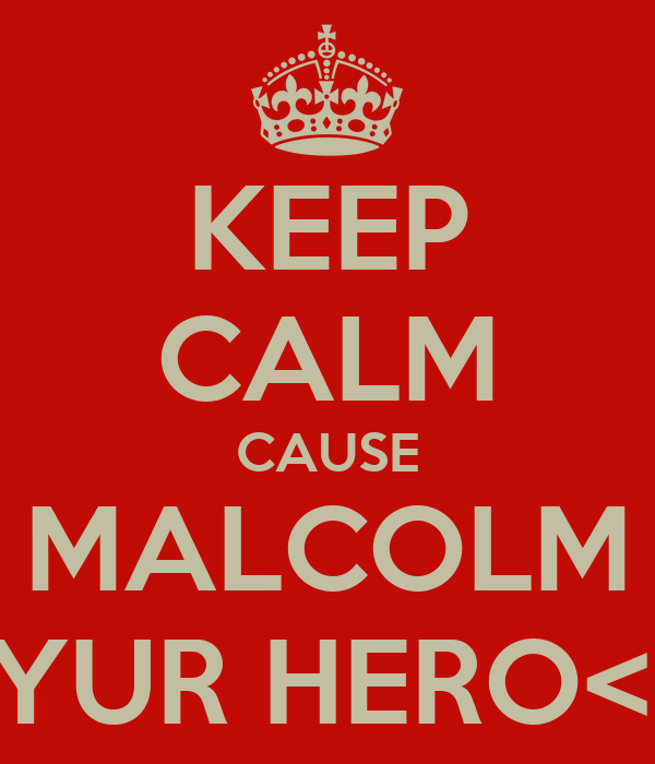 KEEP CALM CAUSE MALCOLM IS YUR HERO<33