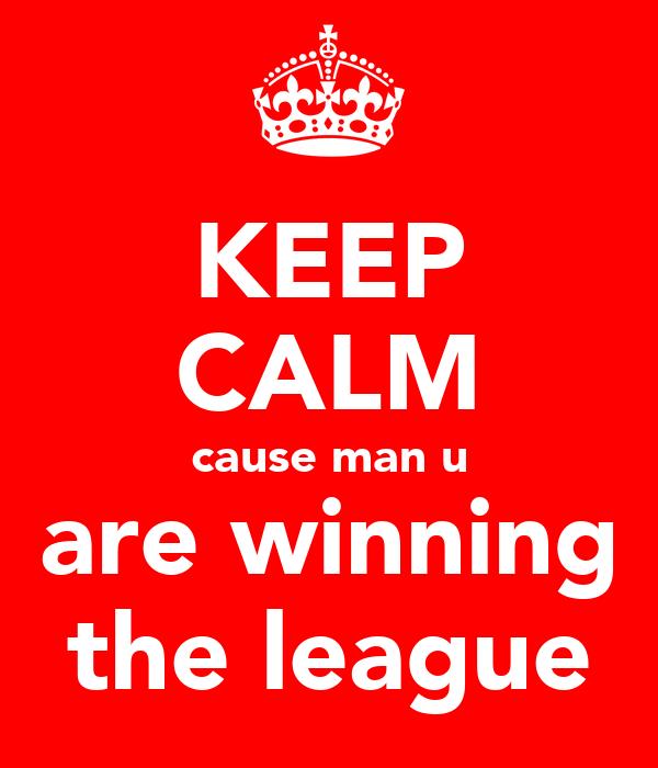 KEEP CALM cause man u are winning the league