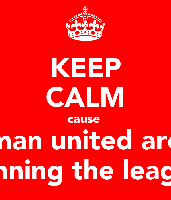 KEEP CALM cause  man united are winning the league