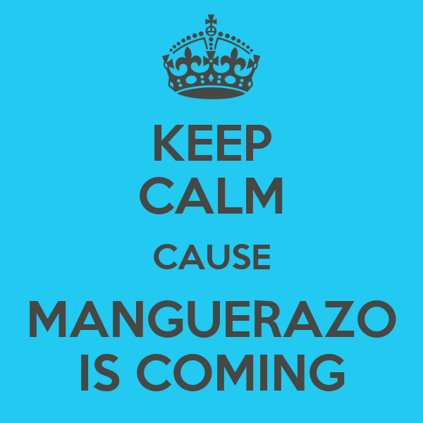 KEEP CALM CAUSE MANGUERAZO IS COMING