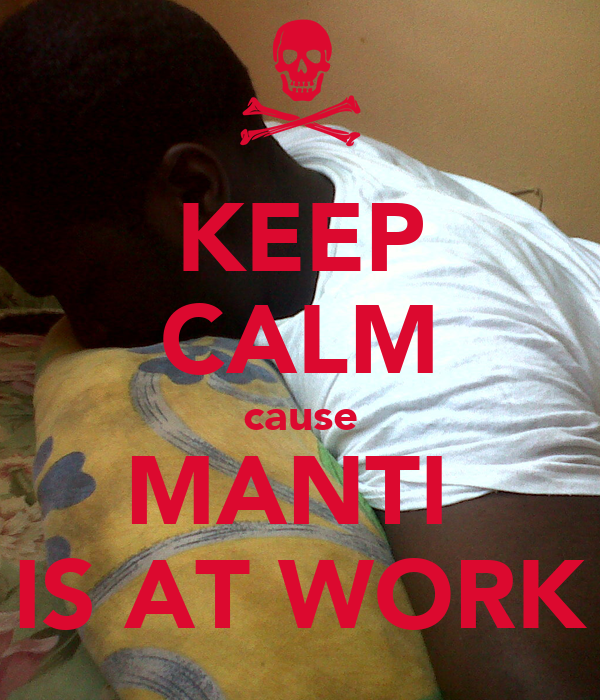 KEEP CALM cause MANTI  IS AT WORK