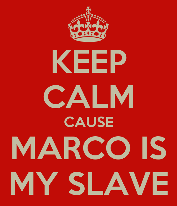 KEEP CALM CAUSE MARCO IS MY SLAVE