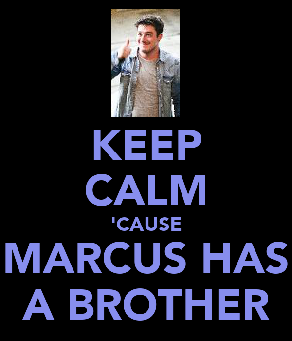 KEEP CALM 'CAUSE MARCUS HAS A BROTHER