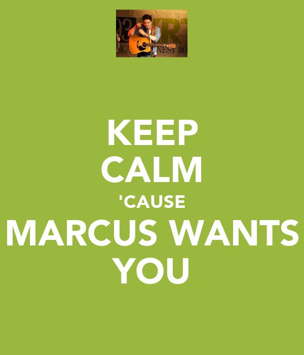 KEEP CALM 'CAUSE MARCUS WANTS YOU