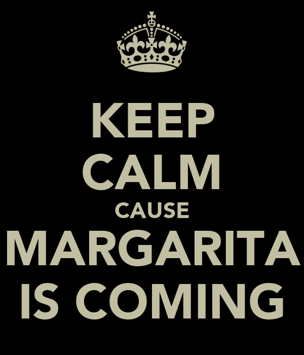 KEEP CALM CAUSE MARGARITA IS COMING