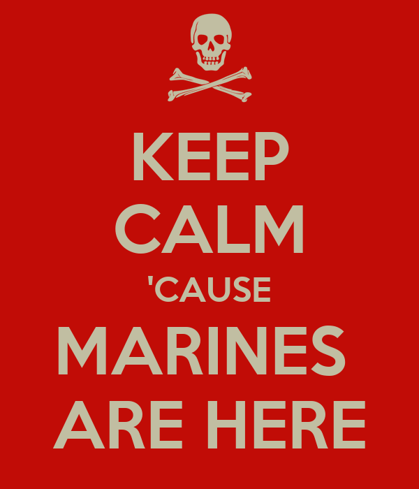 KEEP CALM 'CAUSE MARINES  ARE HERE