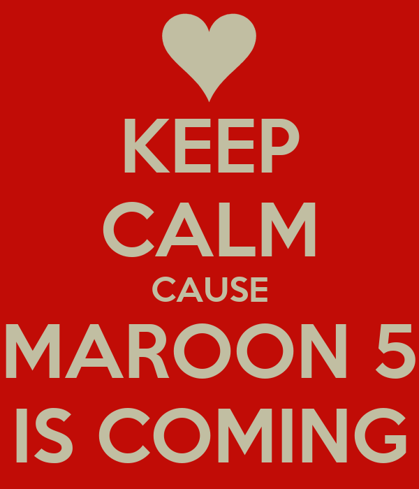 KEEP CALM CAUSE MAROON 5 IS COMING