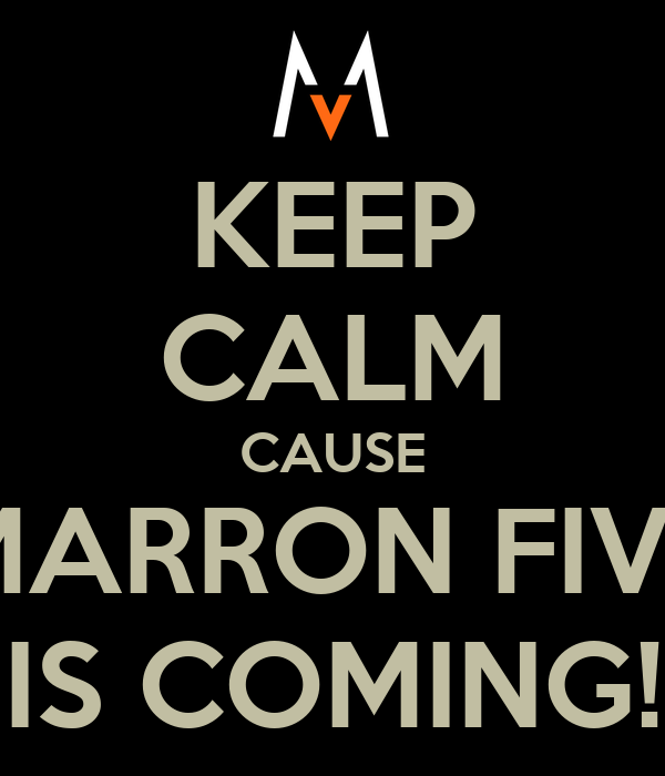 KEEP CALM CAUSE MARRON FIVE IS COMING!