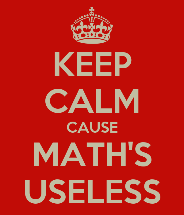 KEEP CALM CAUSE MATH'S USELESS