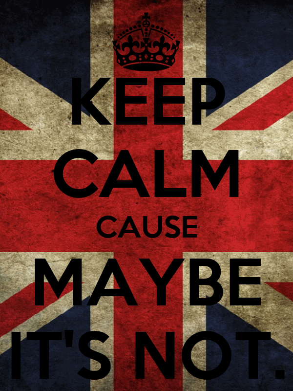 KEEP CALM CAUSE MAYBE IT'S NOT.