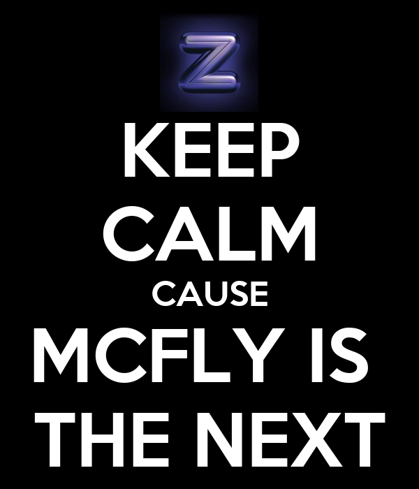 KEEP CALM CAUSE MCFLY IS  THE NEXT