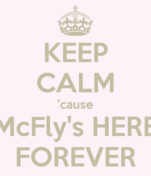 KEEP CALM 'cause McFly's HERE FOREVER