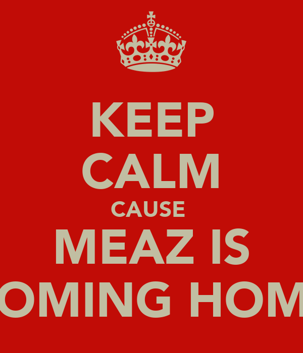 KEEP CALM CAUSE  MEAZ IS COMING HOME