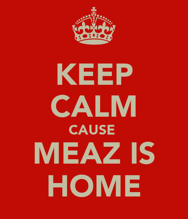 KEEP CALM CAUSE  MEAZ IS HOME