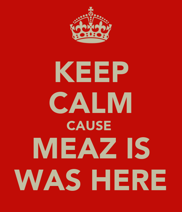 KEEP CALM CAUSE  MEAZ IS WAS HERE