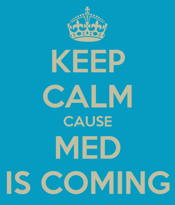KEEP CALM CAUSE MED IS COMING