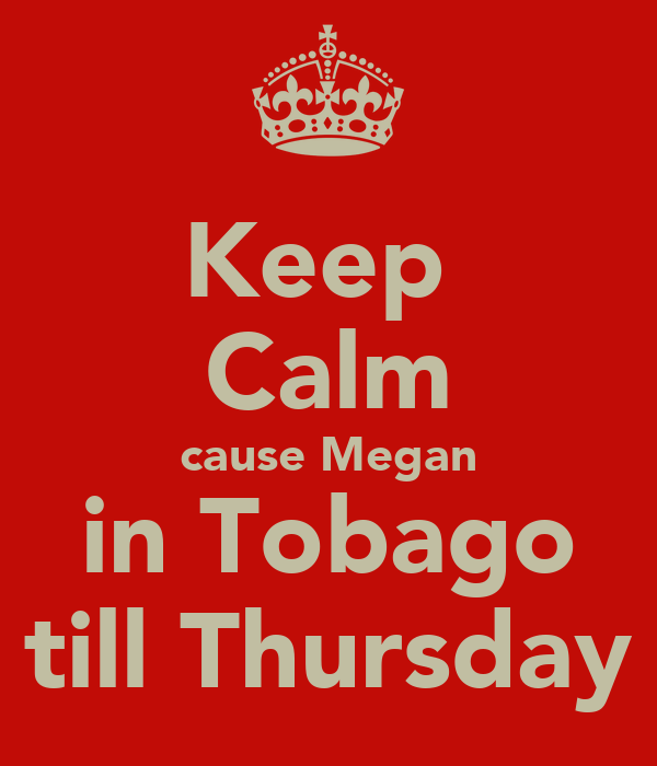 Keep  Calm cause Megan in Tobago till Thursday