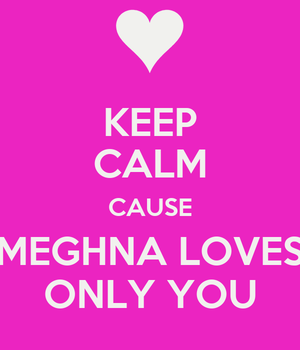 KEEP CALM CAUSE MEGHNA LOVES ONLY YOU