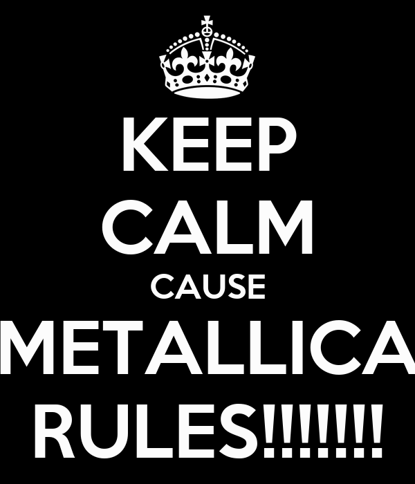 KEEP CALM CAUSE METALLICA RULES!!!!!!!