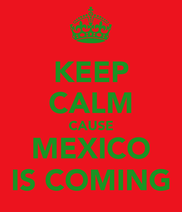 KEEP CALM CAUSE MEXICO IS COMING