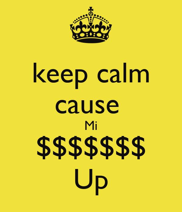 keep calm cause  Mi $$$$$$$ Up
