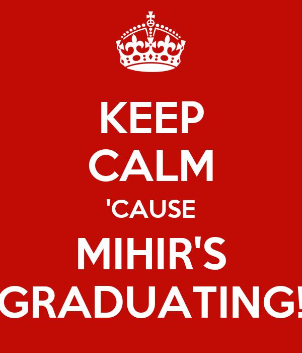 KEEP CALM 'CAUSE MIHIR'S GRADUATING!