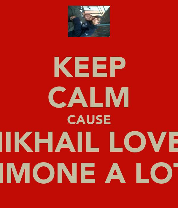 KEEP CALM CAUSE MIKHAIL LOVES SIMONE A LOT