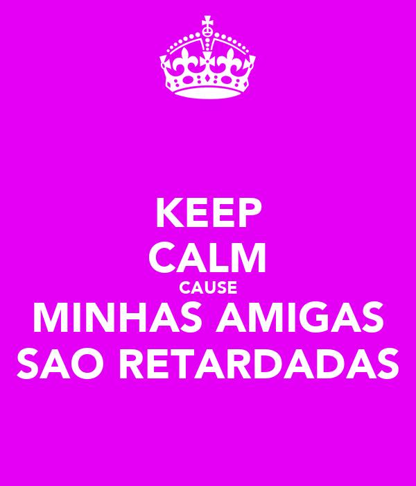 KEEP CALM CAUSE MINHAS AMIGAS SAO RETARDADAS