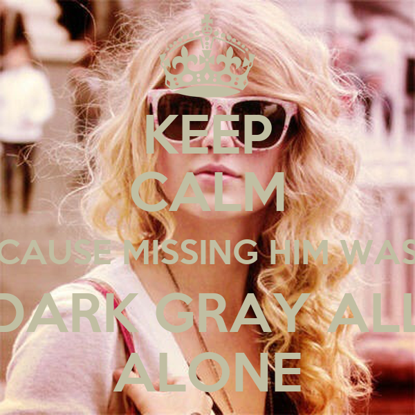 KEEP CALM CAUSE MISSING HIM WAS DARK GRAY ALL ALONE