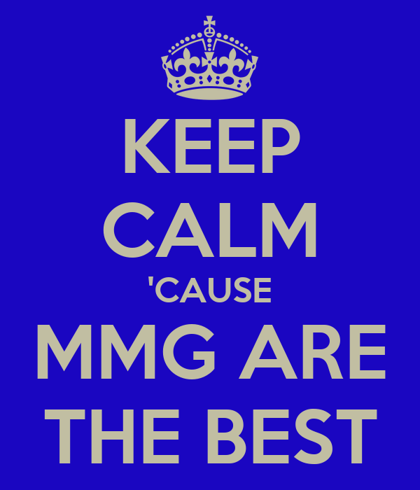 KEEP CALM 'CAUSE MMG ARE THE BEST