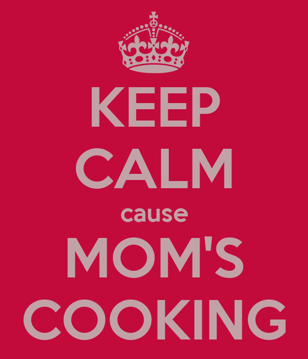 KEEP CALM cause MOM'S COOKING