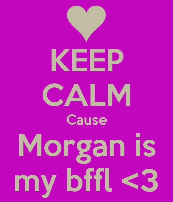 KEEP CALM Cause Morgan is my bffl <3