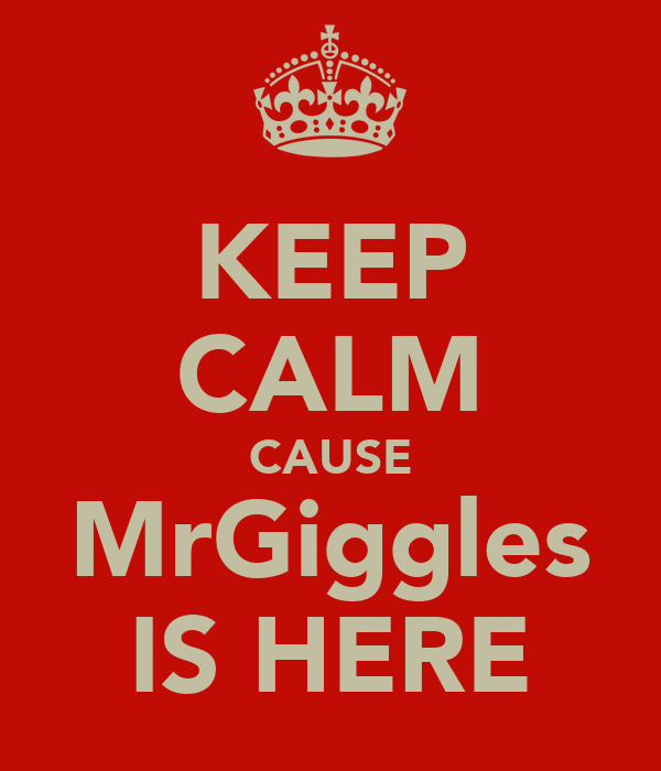 KEEP CALM CAUSE MrGiggles IS HERE