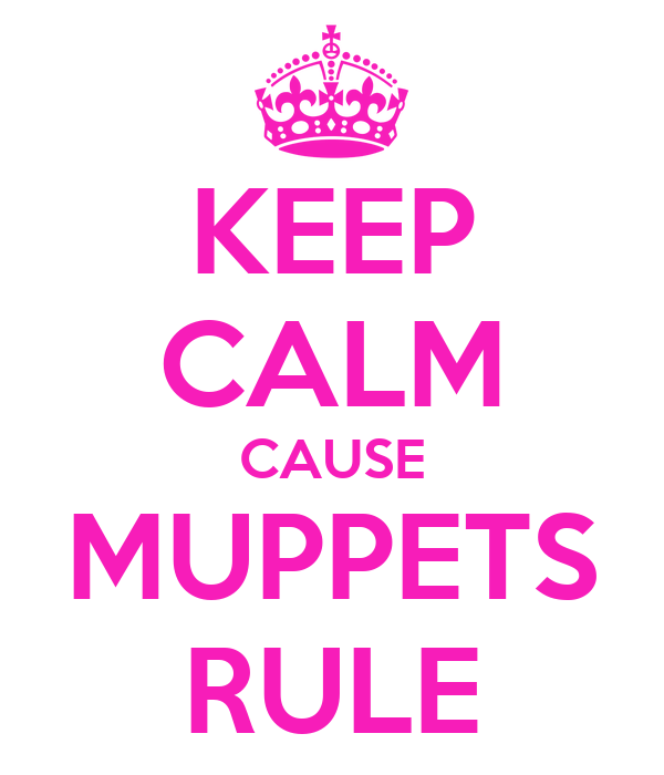 KEEP CALM CAUSE MUPPETS RULE