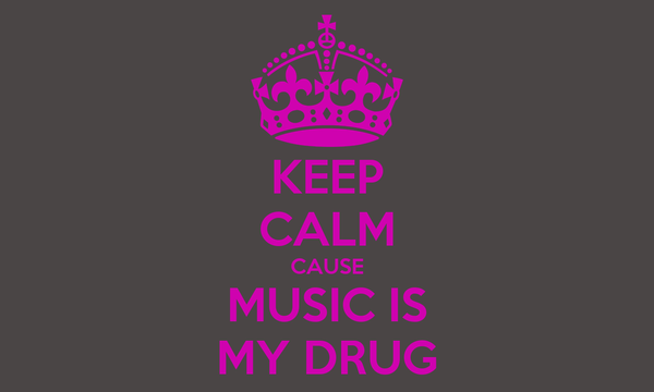 KEEP CALM CAUSE MUSIC IS MY DRUG