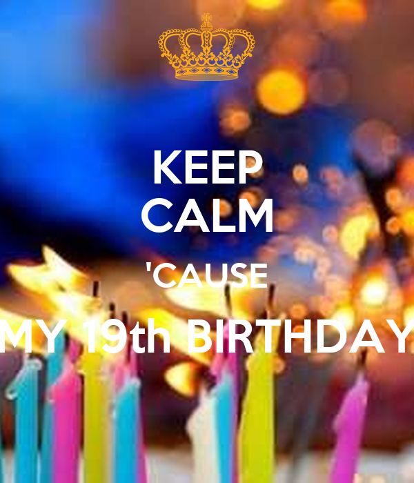 KEEP CALM 'CAUSE MY 19th BIRTHDAY
