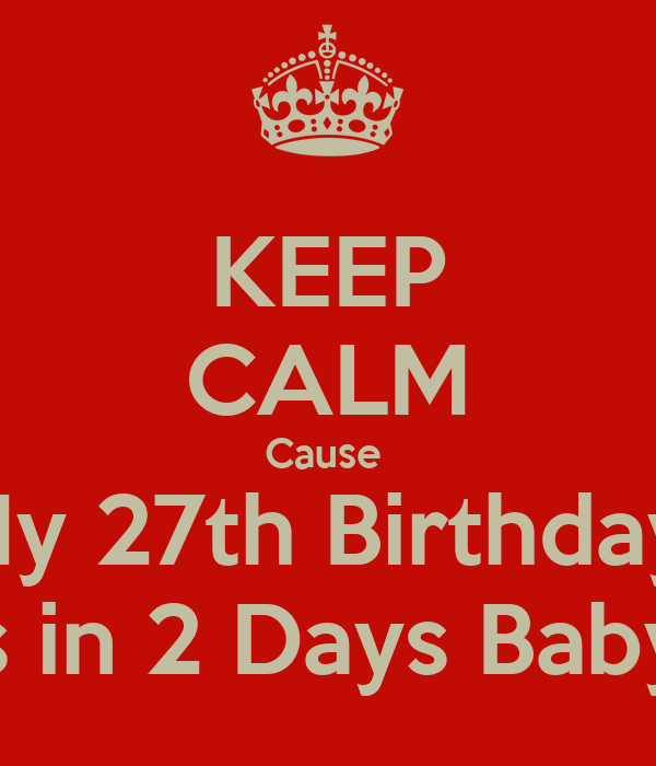 KEEP CALM Cause  My 27th Birthday  Is in 2 Days Baby!