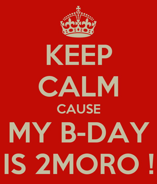 KEEP CALM CAUSE MY B-DAY IS 2MORO !